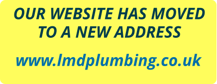 OUR WEBSITE HAS MOVED TO A NEW ADDRESS  www.lmdplumbing.co.uk